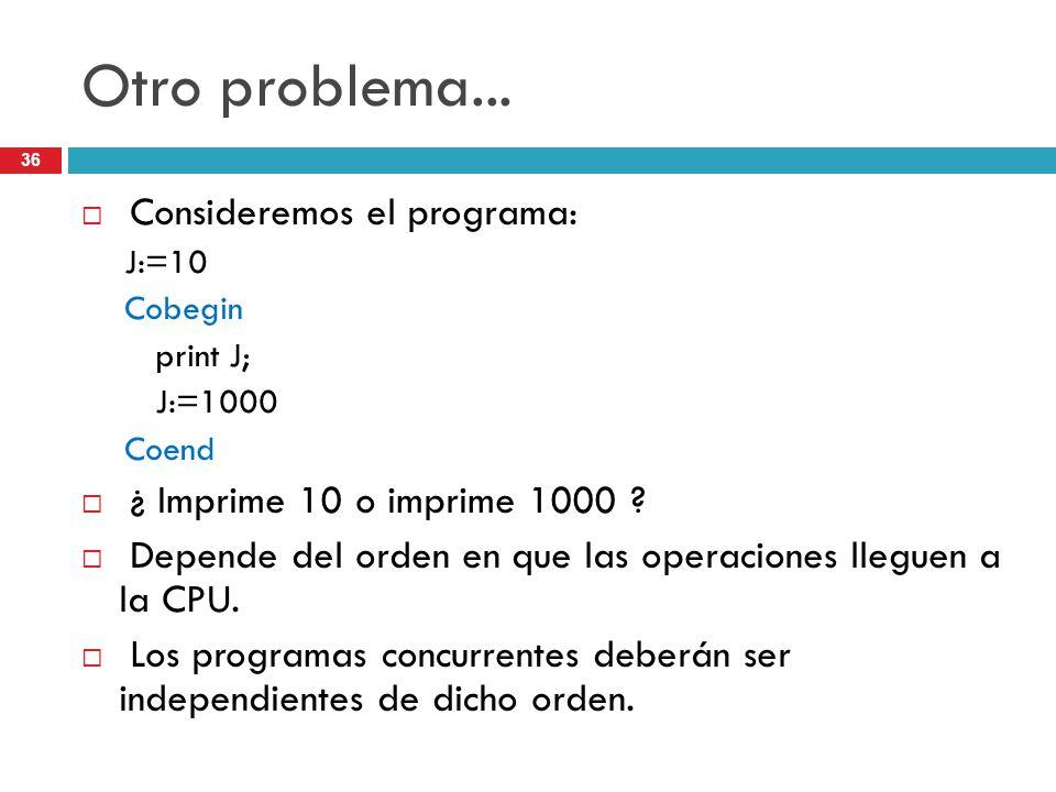 36 Otro problema... Consideremos el programa: J:=10 Cobegin print J; J:=1000 Coend ¿ Imprime 10 o imprime 1000 ? Depende del orden en que las operacio