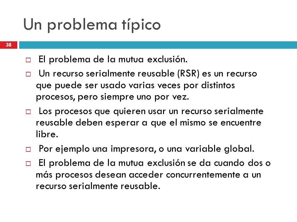 38 Un problema típico El problema de la mutua exclusión. Un recurso serialmente reusable (RSR) es un recurso que puede ser usado varias veces por dist