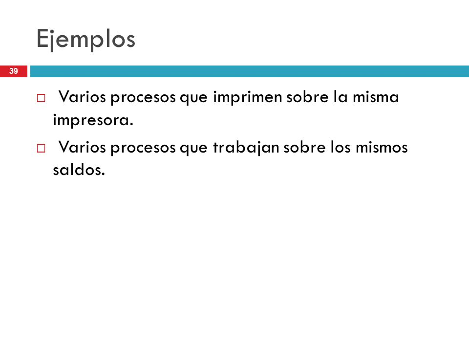39 Ejemplos Varios procesos que imprimen sobre la misma impresora. Varios procesos que trabajan sobre los mismos saldos.