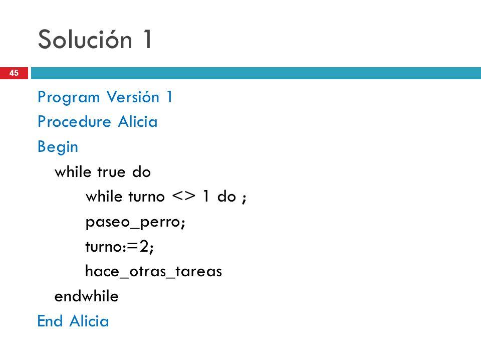 45 Solución 1 Program Versión 1 Procedure Alicia Begin while true do while turno <> 1 do ; paseo_perro; turno:=2; hace_otras_tareas endwhile End Alici