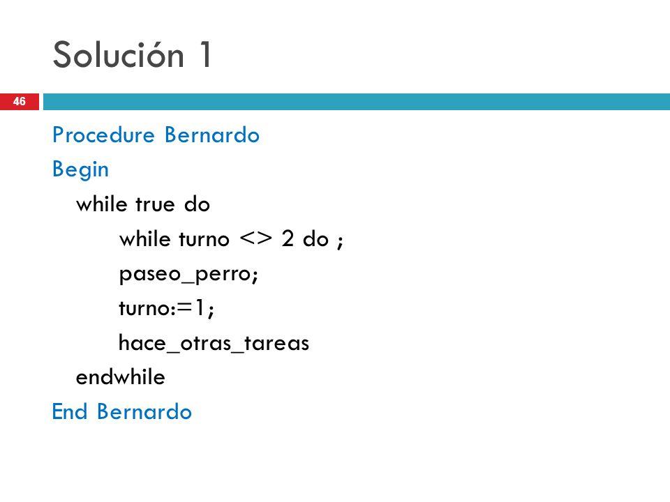 46 Solución 1 Procedure Bernardo Begin while true do while turno <> 2 do ; paseo_perro; turno:=1; hace_otras_tareas endwhile End Bernardo
