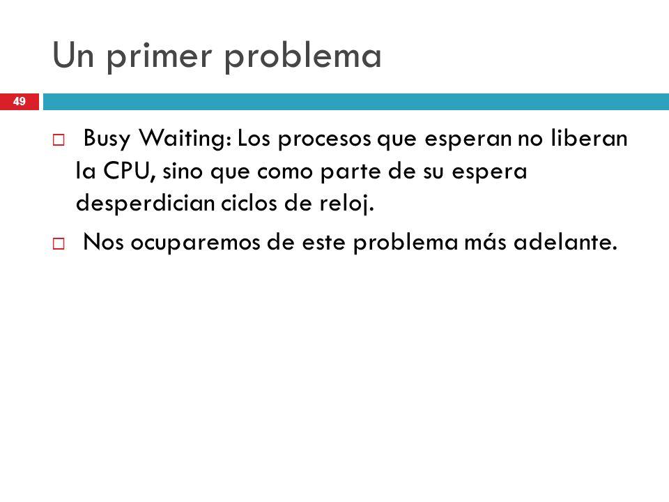 49 Un primer problema Busy Waiting: Los procesos que esperan no liberan la CPU, sino que como parte de su espera desperdician ciclos de reloj. Nos ocu