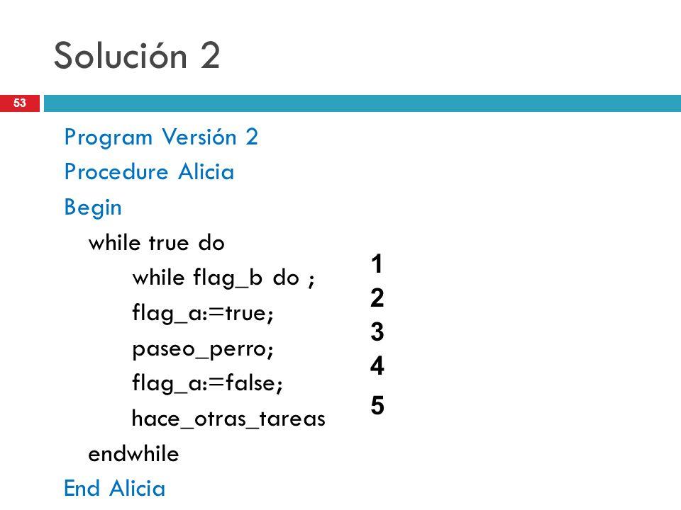 53 Solución 2 Program Versión 2 Procedure Alicia Begin while true do while flag_b do ; flag_a:=true; paseo_perro; flag_a:=false; hace_otras_tareas end