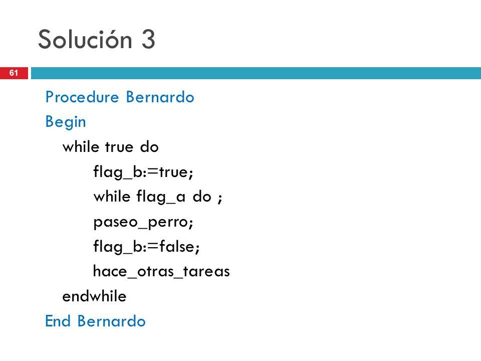 61 Solución 3 Procedure Bernardo Begin while true do flag_b:=true; while flag_a do ; paseo_perro; flag_b:=false; hace_otras_tareas endwhile End Bernar