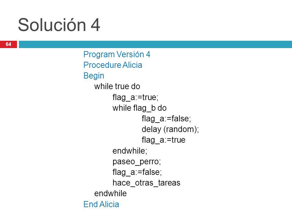 64 Solución 4 Program Versión 4 Procedure Alicia Begin while true do flag_a:=true; while flag_b do flag_a:=false; delay (random); flag_a:=true endwhil