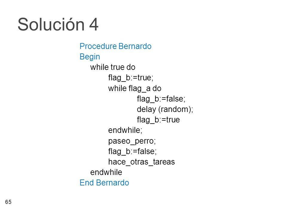 65 Procedure Bernardo Begin while true do flag_b:=true; while flag_a do flag_b:=false; delay (random); flag_b:=true endwhile; paseo_perro; flag_b:=fal