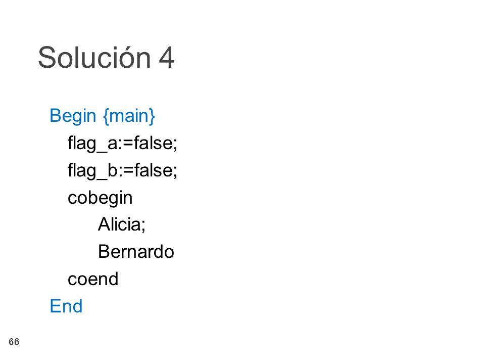 66 Solución 4 Begin {main} flag_a:=false; flag_b:=false; cobegin Alicia; Bernardo coend End