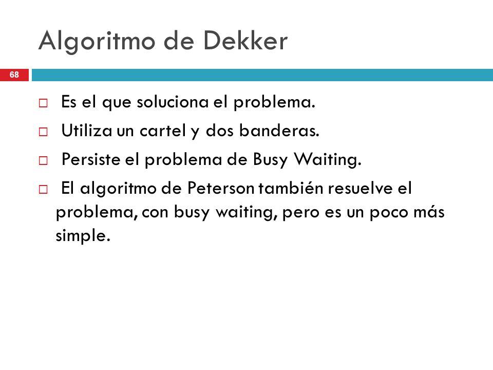 68 Algoritmo de Dekker Es el que soluciona el problema. Utiliza un cartel y dos banderas. Persiste el problema de Busy Waiting. El algoritmo de Peters