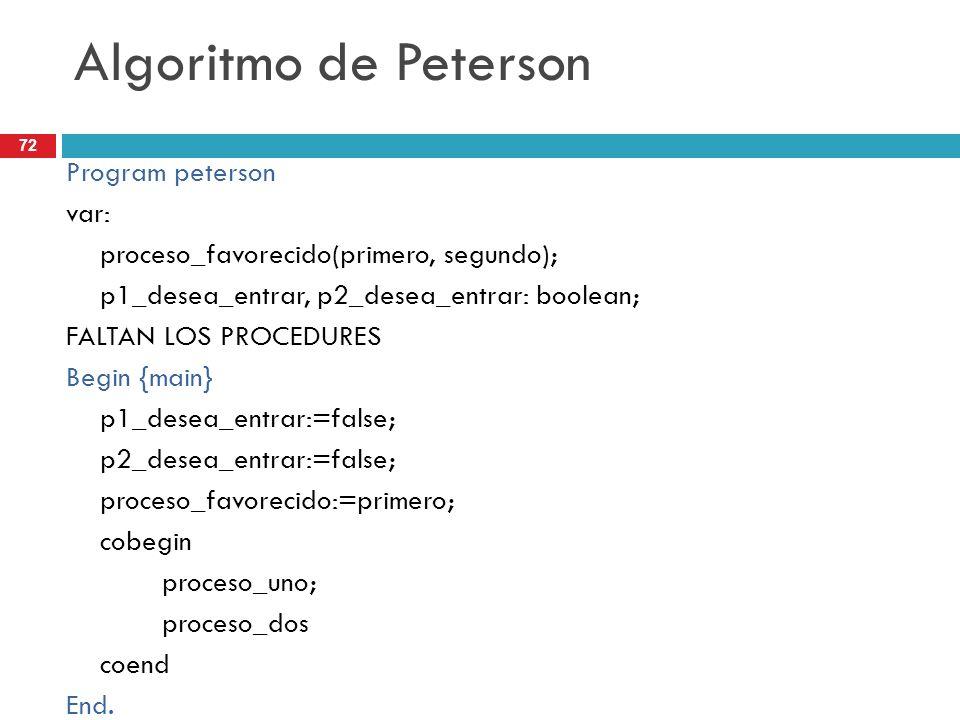 72 Algoritmo de Peterson Program peterson var: proceso_favorecido(primero, segundo); p1_desea_entrar, p2_desea_entrar: boolean; FALTAN LOS PROCEDURES