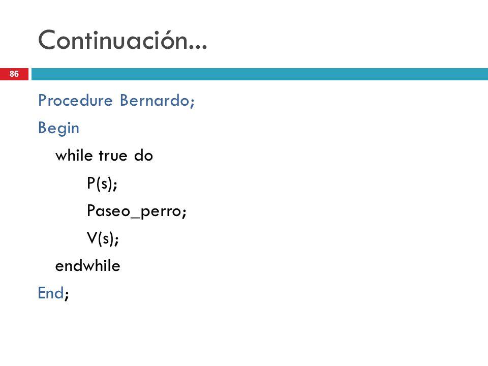 86 Continuación... Procedure Bernardo; Begin while true do P(s); Paseo_perro; V(s); endwhile End;