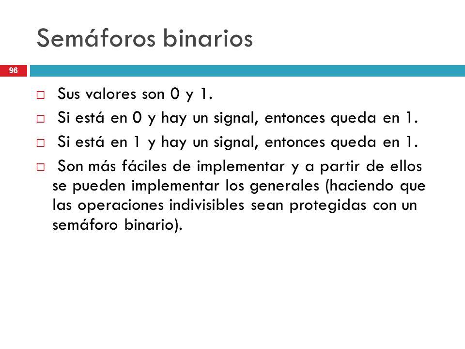 96 Semáforos binarios Sus valores son 0 y 1. Si está en 0 y hay un signal, entonces queda en 1. Si está en 1 y hay un signal, entonces queda en 1. Son