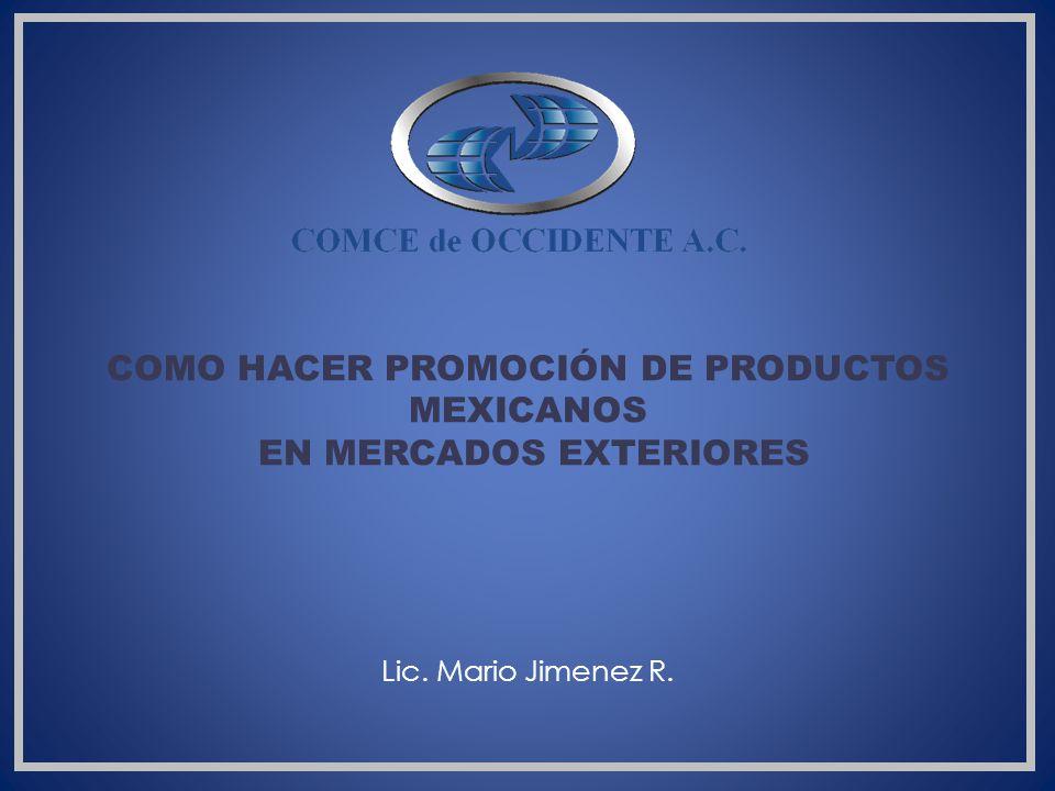 COMO HACER PROMOCIÓN DE PRODUCTOS MEXICANOS EN MERCADOS EXTERIORES Lic. Mario Jimenez R.