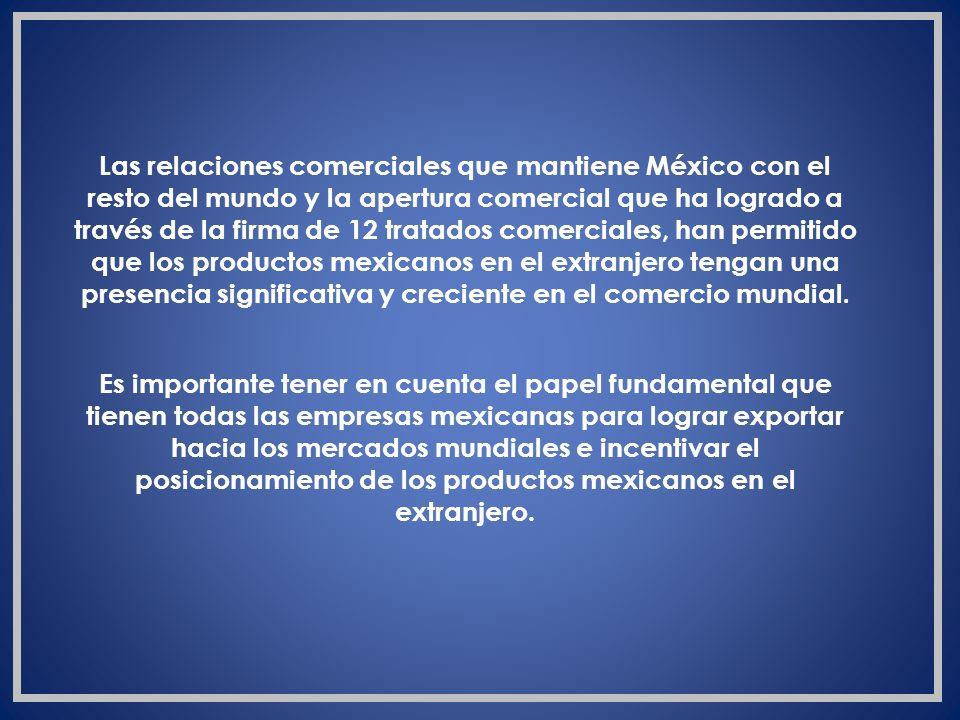 Las relaciones comerciales que mantiene México con el resto del mundo y la apertura comercial que ha logrado a través de la firma de 12 tratados comer