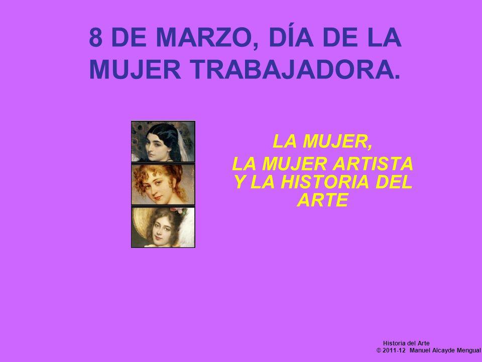 8 DE MARZO, DÍA DE LA MUJER TRABAJADORA. LA MUJER, LA MUJER ARTISTA Y LA HISTORIA DEL ARTE Historia del Arte © 2011-12 Manuel Alcayde Mengual