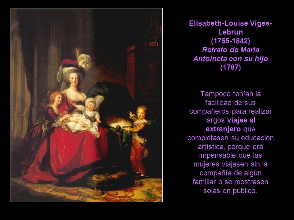 Elisabeth-Louise Vigee- Lebrun (1755-1842) Retrato de Maria Antoineta con su hijo (1787) Tampoco tenían la facilidad de sus compañeros para realizar l