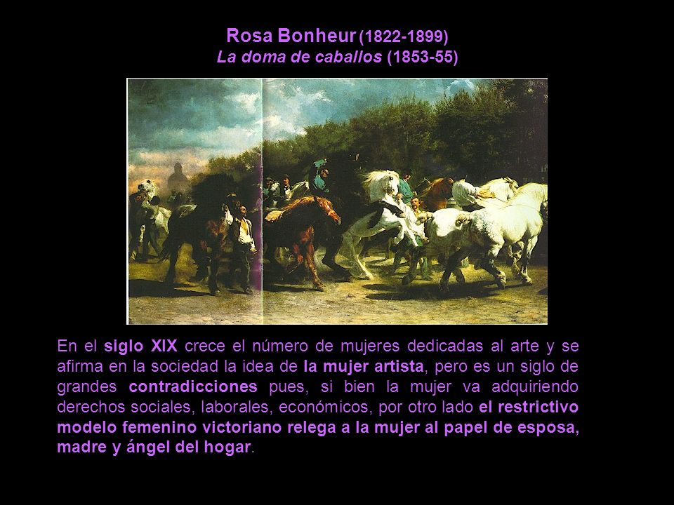 Rosa Bonheur (1822-1899) La doma de caballos (1853-55) En el siglo XIX crece el número de mujeres dedicadas al arte y se afirma en la sociedad la idea