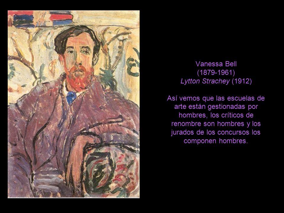 Vanessa Bell (1879-1961) Lytton Strachey (1912) Así vemos que las escuelas de arte están gestionadas por hombres, los críticos de renombre son hombres