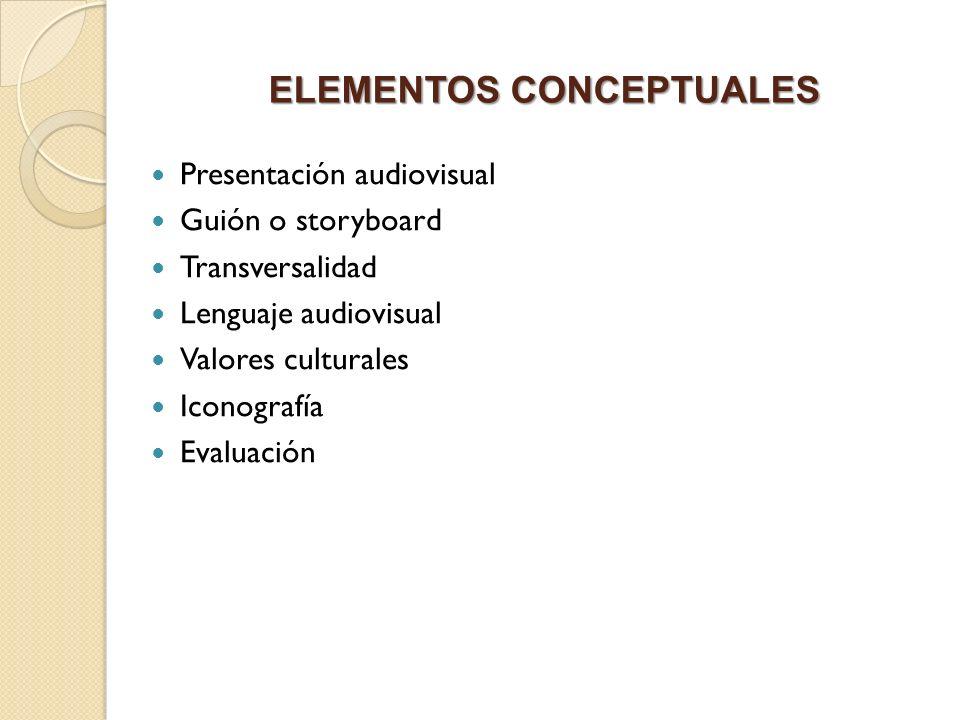 ELEMENTOS CONCEPTUALES Presentación audiovisual Guión o storyboard Transversalidad Lenguaje audiovisual Valores culturales Iconografía Evaluación