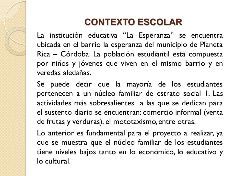 CONTEXTO ESCOLAR La institución educativa La Esperanza se encuentra ubicada en el barrio la esperanza del municipio de Planeta Rica – Córdoba. La pobl