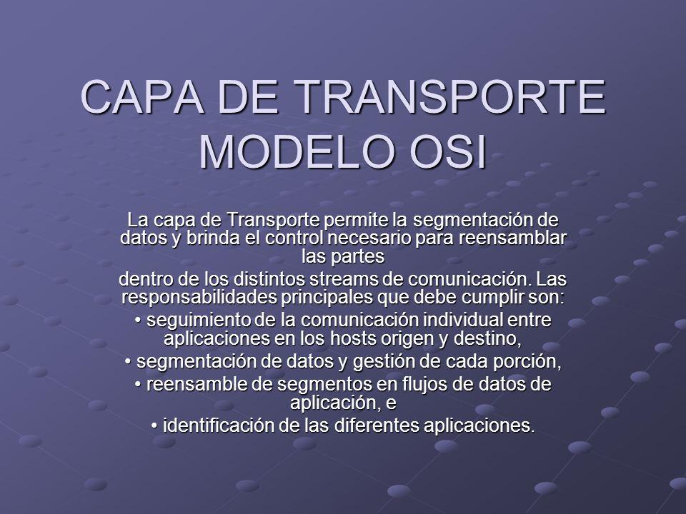 CAPA DE TRANSPORTE MODELO OSI La capa de Transporte permite la segmentación de datos y brinda el control necesario para reensamblar las partes dentro