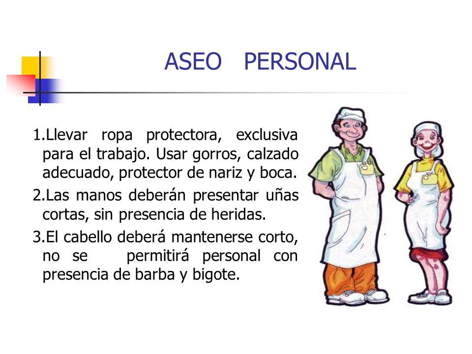 ASEO PERSONAL 1.Llevar ropa protectora, exclusiva para el trabajo. Usar gorros, calzado adecuado, protector de nariz y boca. 2.Las manos deberán prese