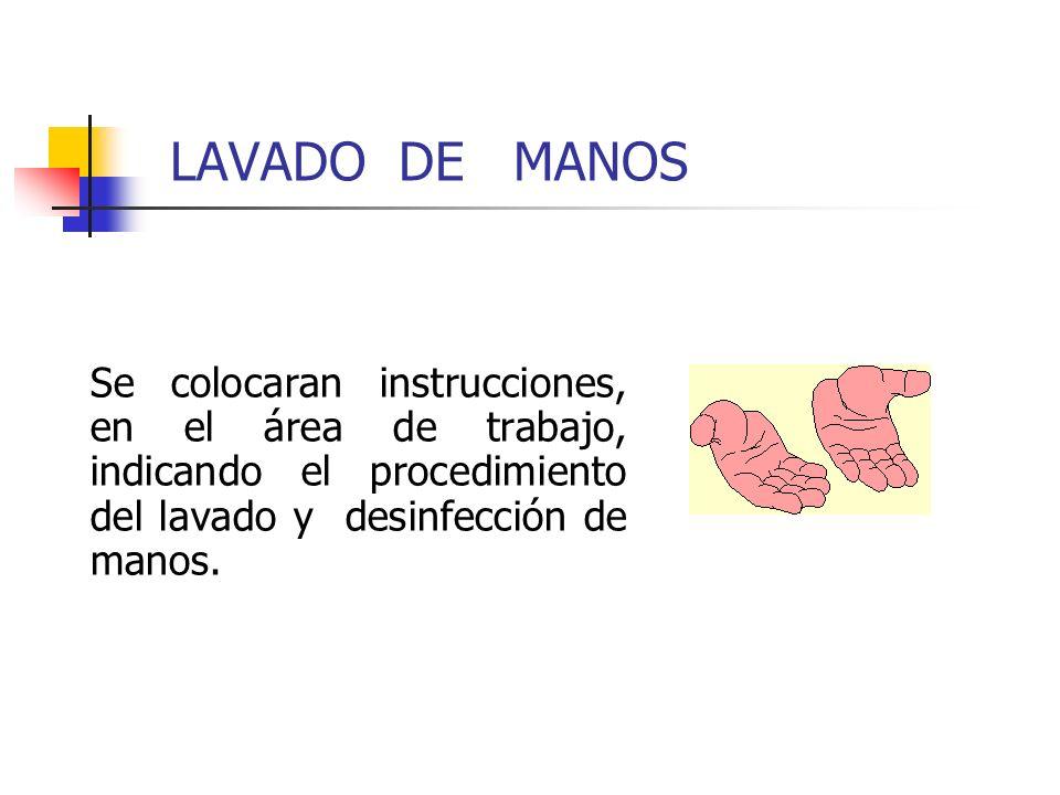 LAVADO DE MANOS Se colocaran instrucciones, en el área de trabajo, indicando el procedimiento del lavado y desinfección de manos.