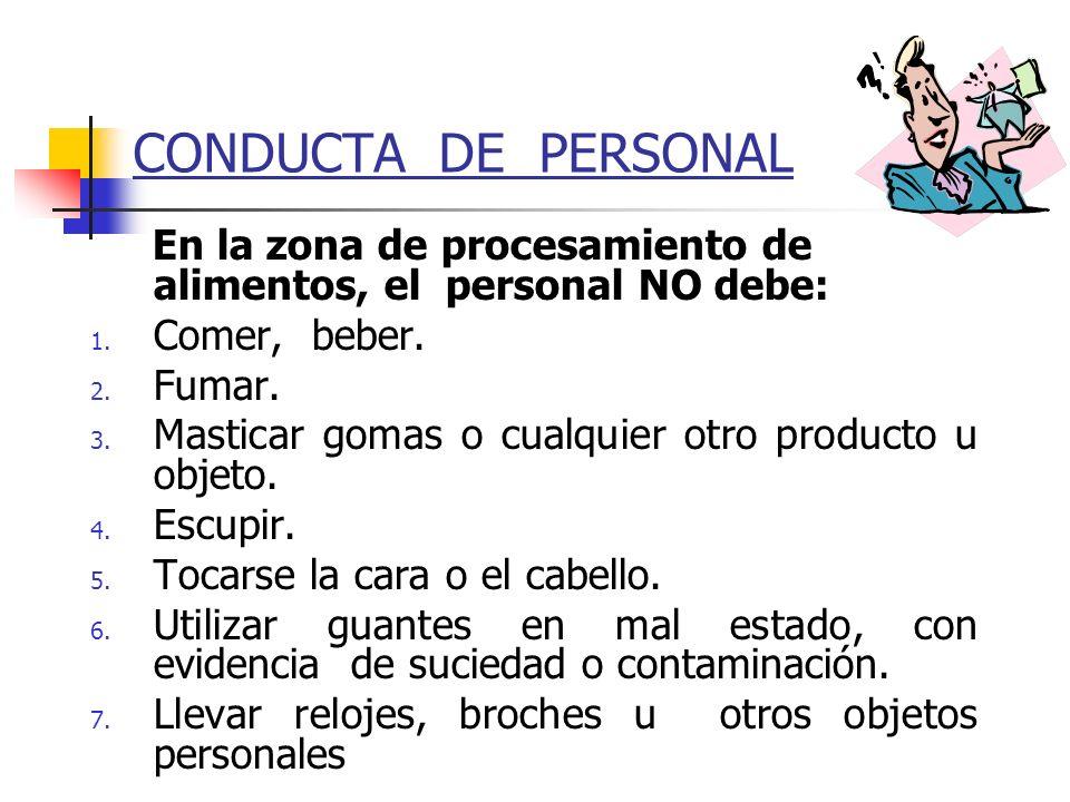 CONDUCTA DE PERSONAL En la zona de procesamiento de alimentos, el personal NO debe: 1. Comer, beber. 2. Fumar. 3. Masticar gomas o cualquier otro prod