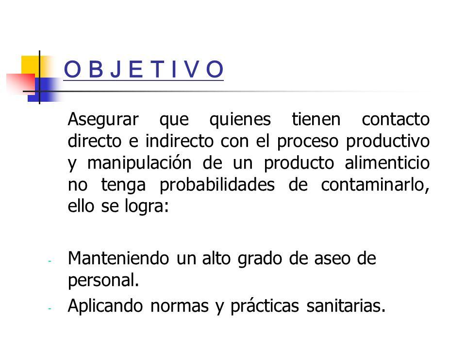 O B J E T I V O Asegurar que quienes tienen contacto directo e indirecto con el proceso productivo y manipulación de un producto alimenticio no tenga