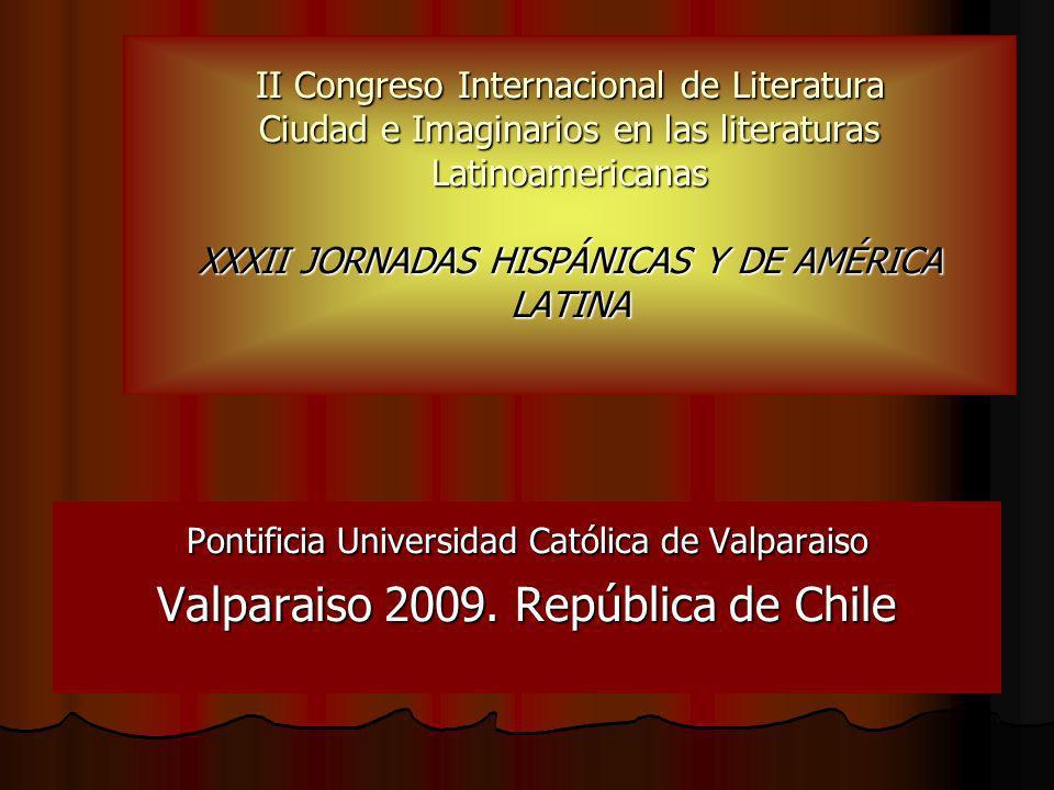II Congreso Internacional de Literatura Ciudad e Imaginarios en las literaturas Latinoamericanas XXXII JORNADAS HISPÁNICAS Y DE AMÉRICA LATINA Pontificia Universidad Católica de Valparaiso Valparaiso 2009.