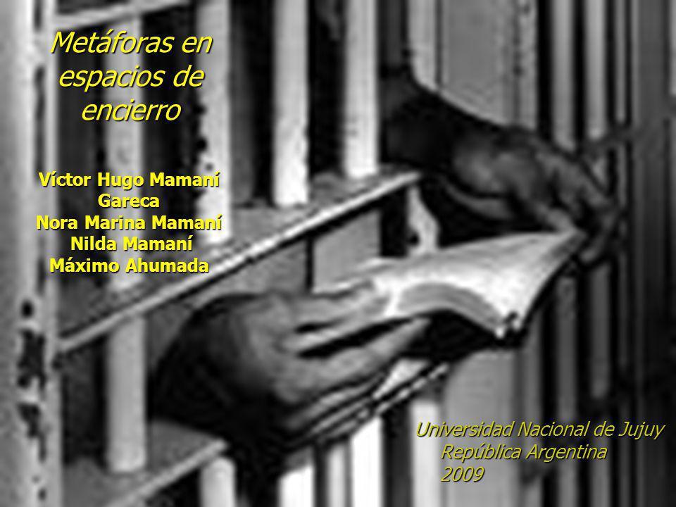 Metáforas en espacios de encierro Víctor Hugo Mamaní Gareca Nora Marina Mamaní Nilda Mamaní Máximo Ahumada Universidad Nacional de Jujuy República Argentina 2009