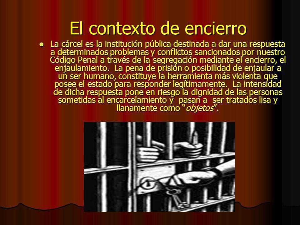 El contexto de encierro La cárcel es la institución pública destinada a dar una respuesta a determinados problemas y conflictos sancionados por nuestro Código Penal a través de la segregación mediante el encierro, el enjaulamiento.