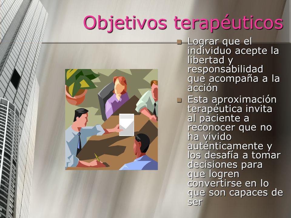 Objetivos terapéuticos Lograr que el individuo acepte la libertad y responsabilidad que acompaña a la acción Esta aproximación terapéutica invita al p