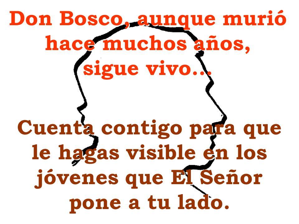 Don Bosco, aunque murió hace muchos años, sigue vivo... Cuenta contigo para que le hagas visible en los jóvenes que El Señor pone a tu lado.