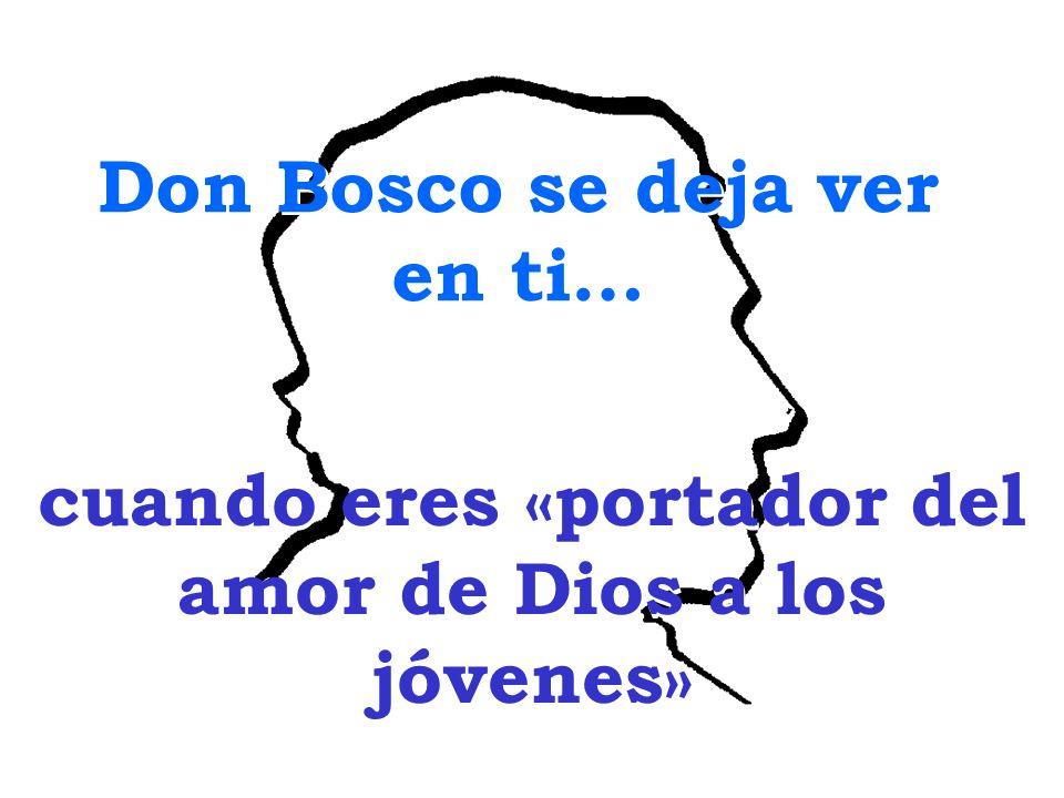 Don Bosco se deja ver en ti… Don Bosco se deja ver en ti… cuando eres «portador del amor de Dios a los jóvenes»
