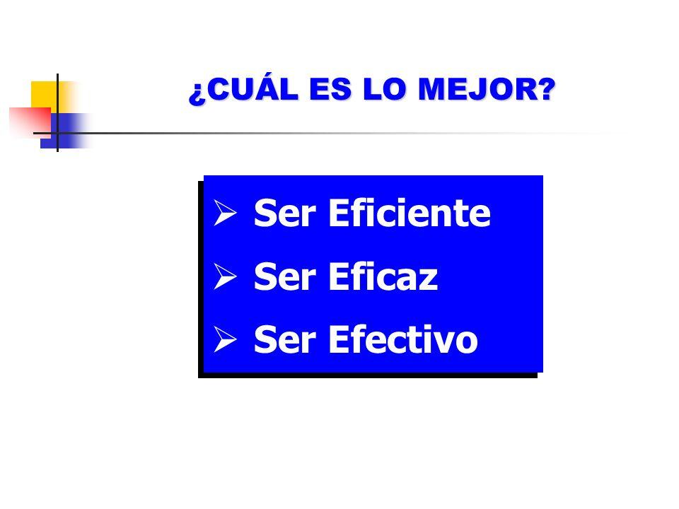 ¿CUÁL ES LO MEJOR? Ser Eficiente Ser Eficaz Ser Efectivo Ser Eficiente Ser Eficaz Ser Efectivo