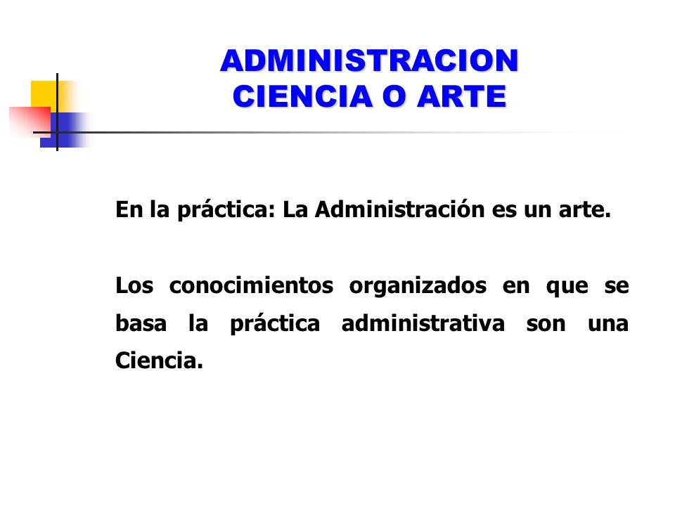ADMINISTRACION CIENCIA O ARTE En la práctica: La Administración es un arte. Los conocimientos organizados en que se basa la práctica administrativa so