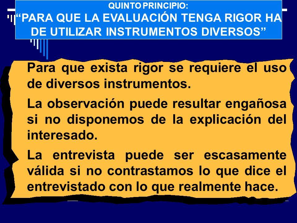 QUINTO PRINCIPIO: PARA QUE LA EVALUACIÓN TENGA RIGOR HA DE UTILIZAR INSTRUMENTOS DIVERSOS Para que exista rigor se requiere el uso de diversos instrum