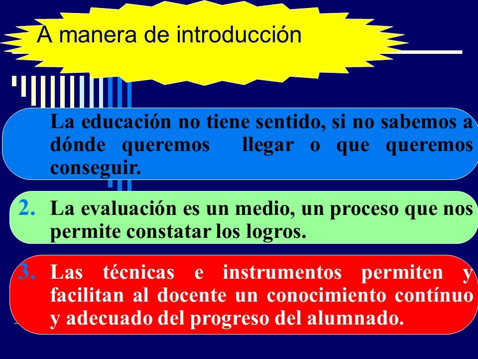 A manera de introducción … 1. La educación no tiene sentido, si no sabemos a dónde queremos llegar o que queremos conseguir. 2. La evaluación es un me