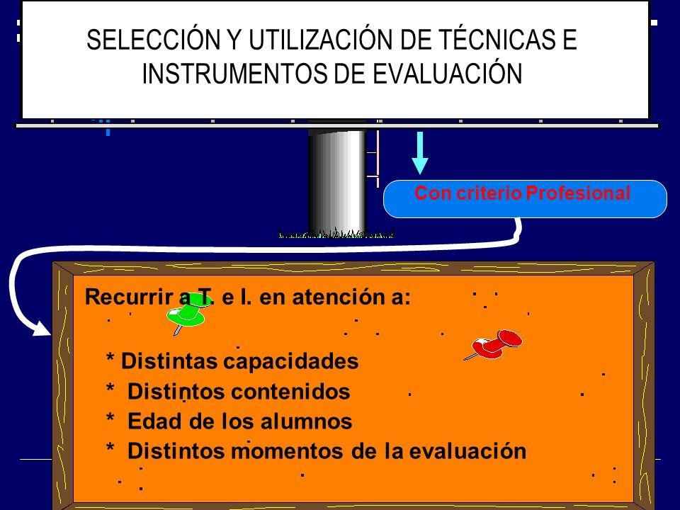SELECCIÓN Y UTILIZACIÓN DE TÉCNICAS E INSTRUMENTOS DE EVALUACIÓN Con criterio Profesional Recurrir a T. e I. en atención a: * Distintas capacidades *