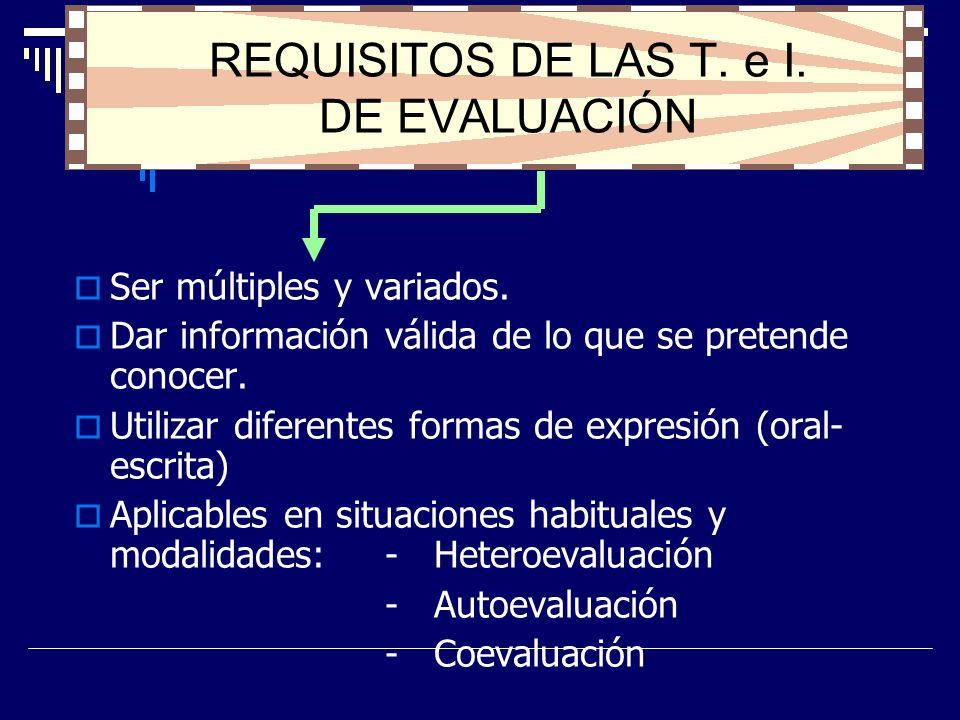 REQUISITOS DE LAS T. e I. DE EVALUACIÓN Ser múltiples y variados. Dar información válida de lo que se pretende conocer. Utilizar diferentes formas de