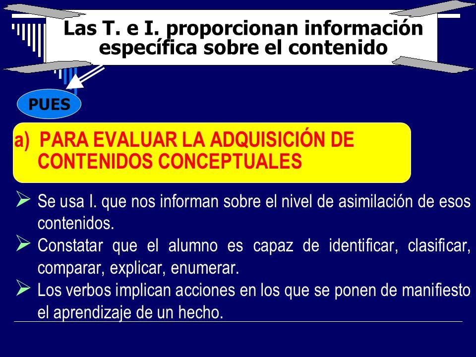 Las T. e I. proporcionan información específica sobre el contenido a) PARA EVALUAR LA ADQUISICIÓN DE CONTENIDOS CONCEPTUALES Se usa I. que nos informa