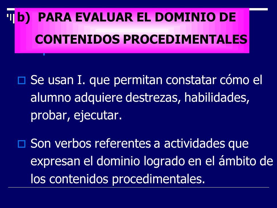b) PARA EVALUAR EL DOMINIO DE CONTENIDOS PROCEDIMENTALES Se usan I. que permitan constatar cómo el alumno adquiere destrezas, habilidades, probar, eje
