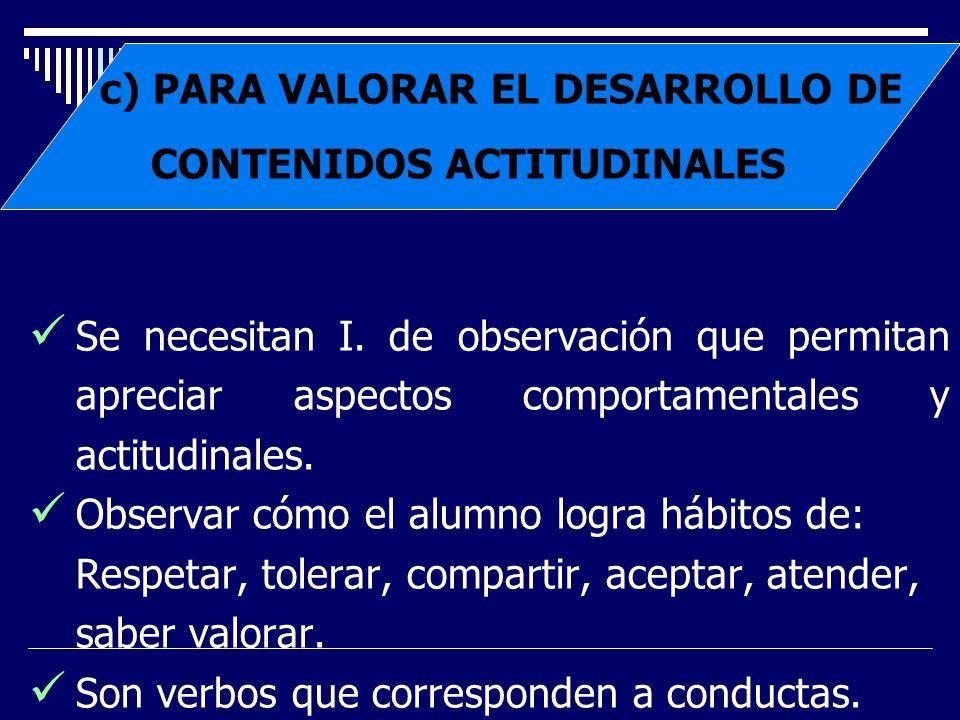 c) PARA VALORAR EL DESARROLLO DE CONTENIDOS ACTITUDINALES Se necesitan I. de observación que permitan apreciar aspectos comportamentales y actitudinal