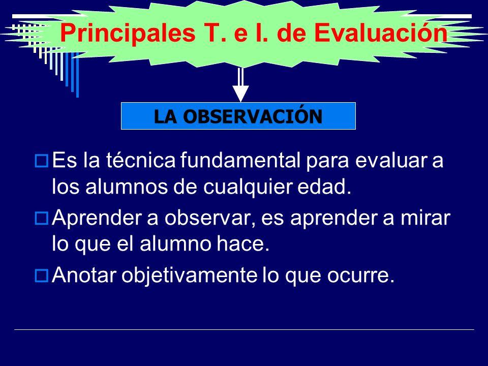 Principales T. e I. de Evaluación Es la técnica fundamental para evaluar a los alumnos de cualquier edad. Aprender a observar, es aprender a mirar lo