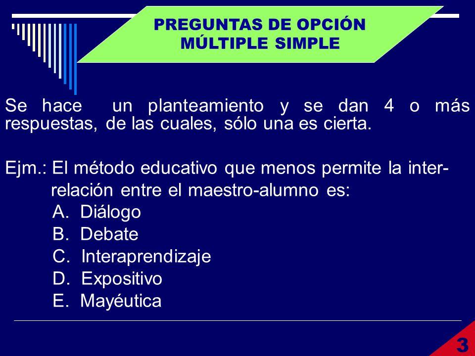 PREGUNTAS DE OPCIÓN MÚLTIPLE SIMPLE Se hace un planteamiento y se dan 4 o más respuestas, de las cuales, sólo una es cierta. Ejm.: El método educativo
