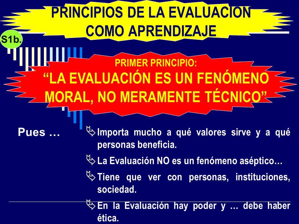 PRINCIPIOS DE LA EVALUACIÓN COMO APRENDIZAJE Importa mucho a qué valores sirve y a qué personas beneficia. La Evaluación NO es un fenómeno aséptico… T