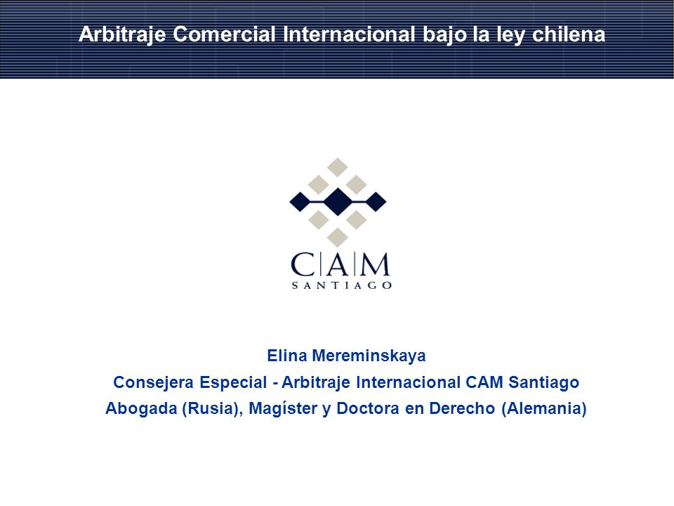 Elina Mereminskaya Consejera Especial - Arbitraje Internacional CAM Santiago Abogada (Rusia), Magíster y Doctora en Derecho (Alemania) Arbitraje Comercial Internacional bajo la ley chilena