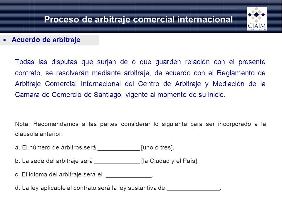 Acuerdo de arbitraje Proceso de arbitraje comercial internacional Todas las disputas que surjan de o que guarden relación con el presente contrato, se resolverán mediante arbitraje, de acuerdo con el Reglamento de Arbitraje Comercial Internacional del Centro de Arbitraje y Mediación de la Cámara de Comercio de Santiago, vigente al momento de su inicio.