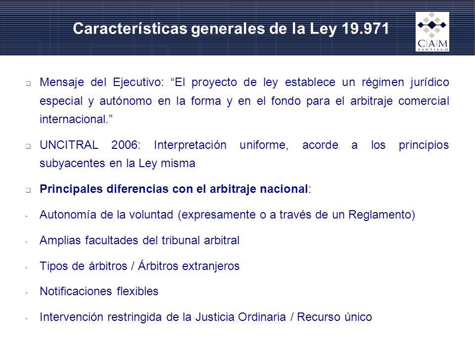 Características generales de la Ley 19.971 Mensaje del Ejecutivo: El proyecto de ley establece un régimen jurídico especial y autónomo en la forma y en el fondo para el arbitraje comercial internacional.