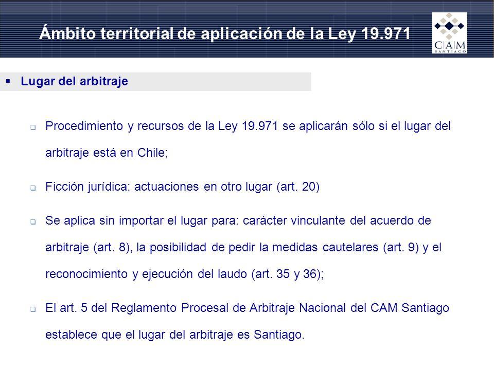 Ámbito territorial de aplicación de la Ley 19.971 Lugar del arbitraje Procedimiento y recursos de la Ley 19.971 se aplicarán sólo si el lugar del arbitraje está en Chile; Ficción jurídica: actuaciones en otro lugar (art.